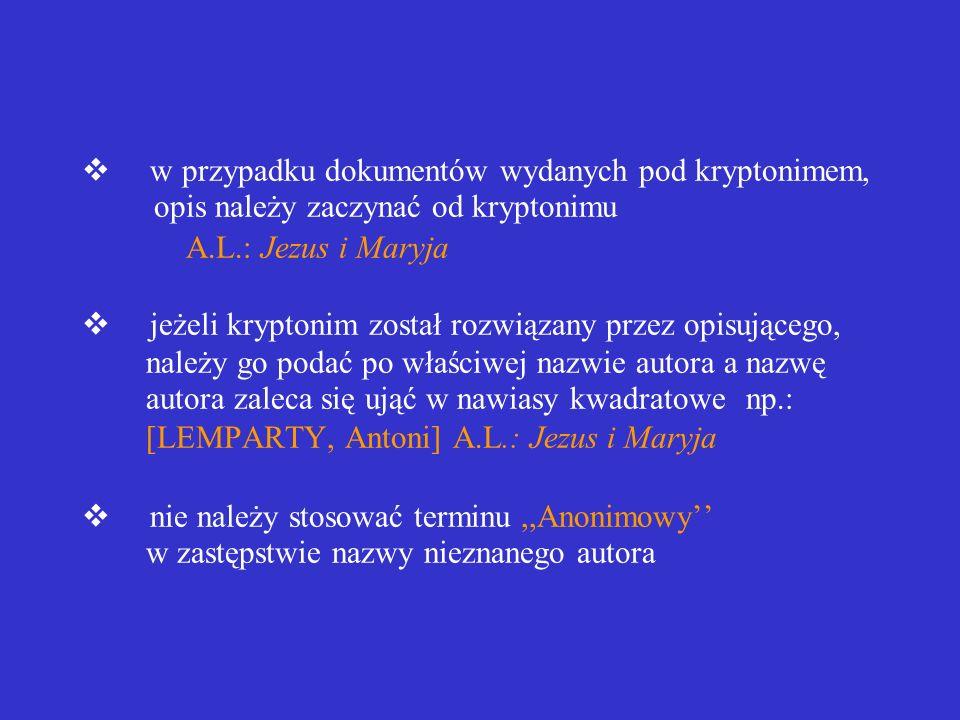 v w przypadku dokumentów wydanych pod kryptonimem, opis należy zaczynać od kryptonimu A.L.: Jezus i Maryja v jeżeli kryptonim został rozwiązany przez opisującego, należy go podać po właściwej nazwie autora a nazwę autora zaleca się ująć w nawiasy kwadratowe np.: [LEMPARTY, Antoni] A.L.: Jezus i Maryja v nie należy stosować terminu ,,Anonimowy'' w zastępstwie nazwy nieznanego autora
